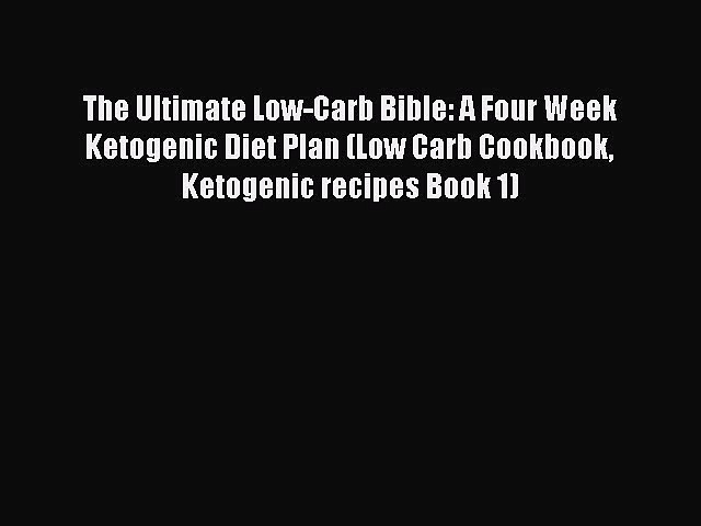 READ FREE E-books The Ultimate Low-Carb Bible: A Four Week Ketogenic Diet Plan (Low Carb Cookbook