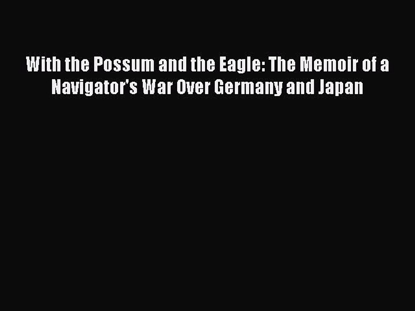 [PDF] With the Possum and the Eagle: The Memoir of a Navigator's War Over Germany and Japan