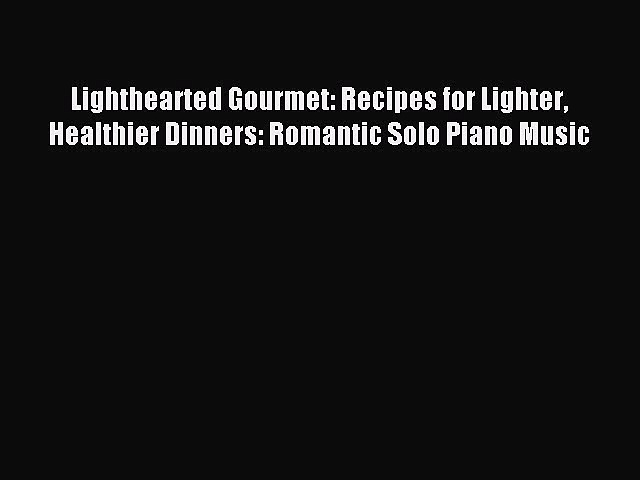 READ FREE E-books Lighthearted Gourmet: Recipes for Lighter Healthier Dinners: Romantic Solo