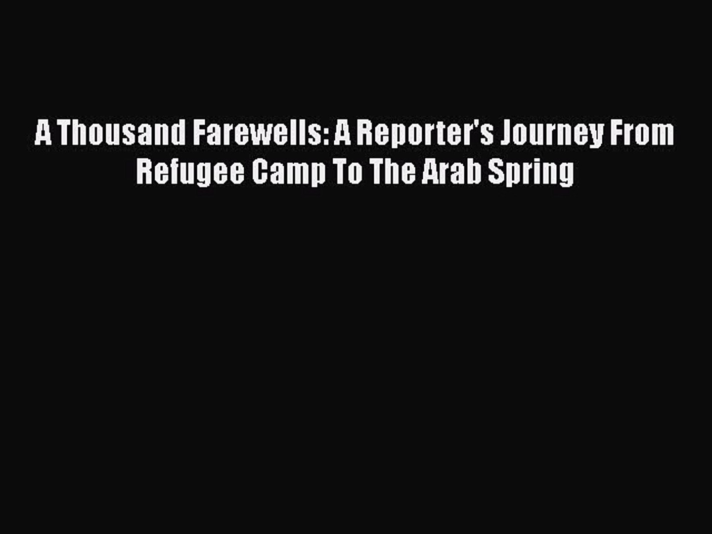 [Download] A Thousand Farewells: A Reporter's Journey From Refugee Camp To The Arab Spring