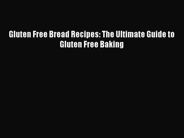 READ FREE E-books Gluten Free Bread Recipes: The Ultimate Guide to Gluten Free Baking Full