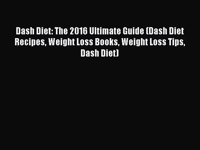 Read Dash Diet: The 2016 Ultimate Guide (Dash Diet Recipes Weight Loss Books Weight Loss Tips