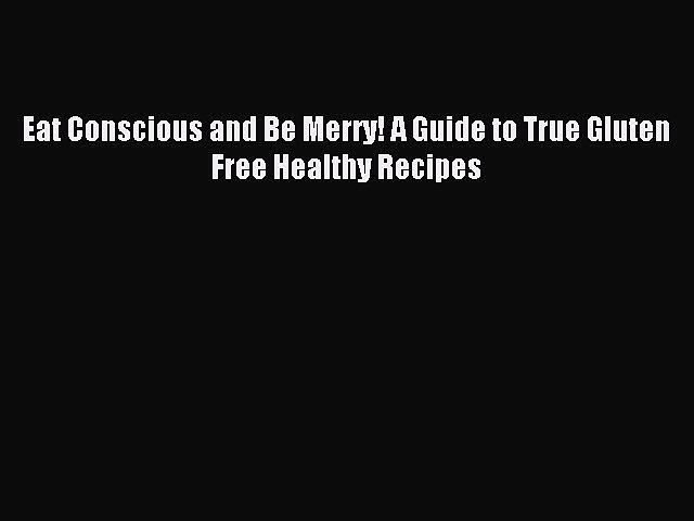 READ FREE E-books Eat Conscious and Be Merry! A Guide to True Gluten Free Healthy Recipes Free