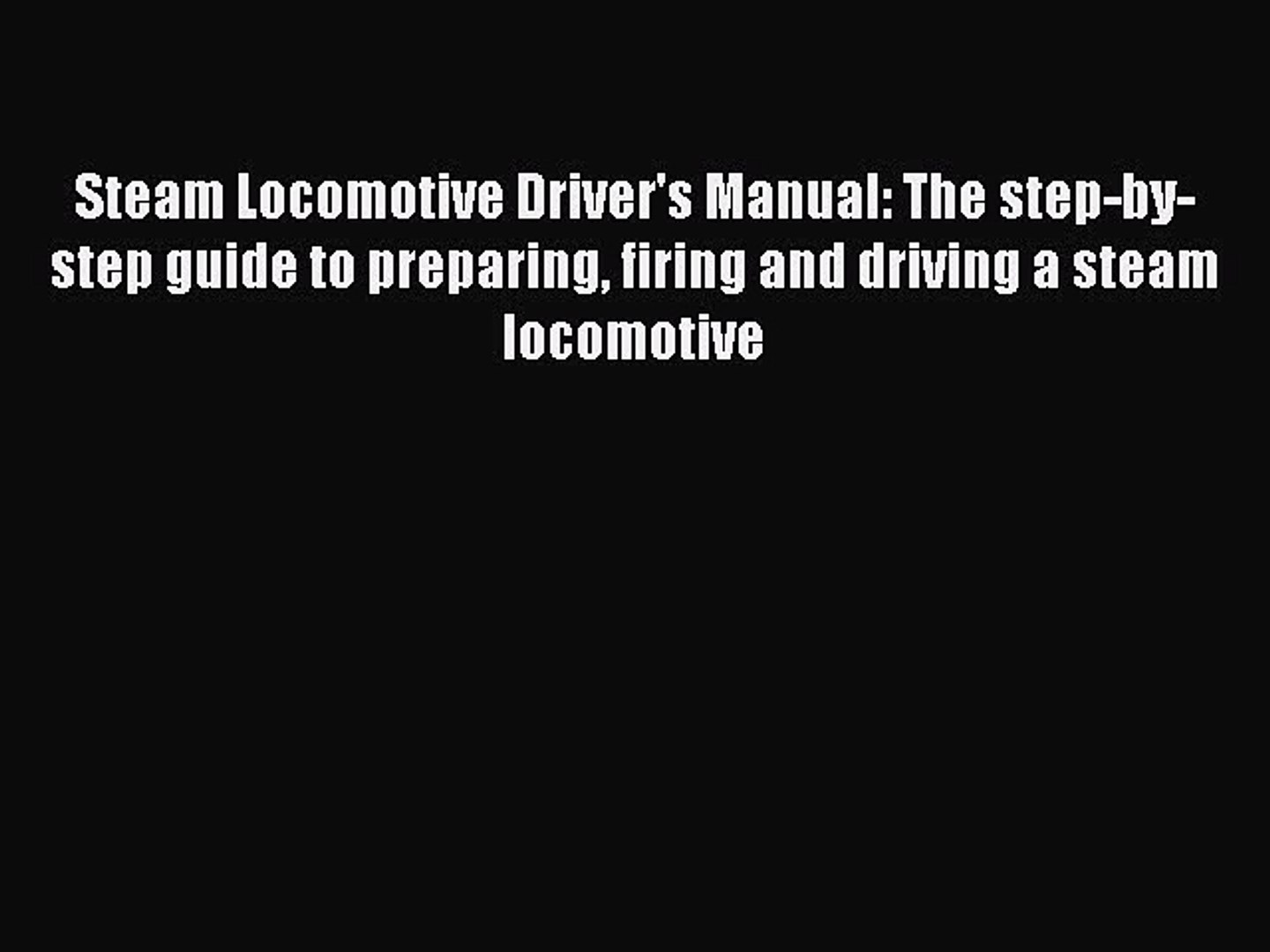 The step-by-step guide to preparing firing and driving a steam locomotive Steam Locomotive Drivers Manual