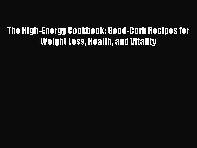 READ FREE E-books The High-Energy Cookbook: Good-Carb Recipes for Weight Loss Health and Vitality