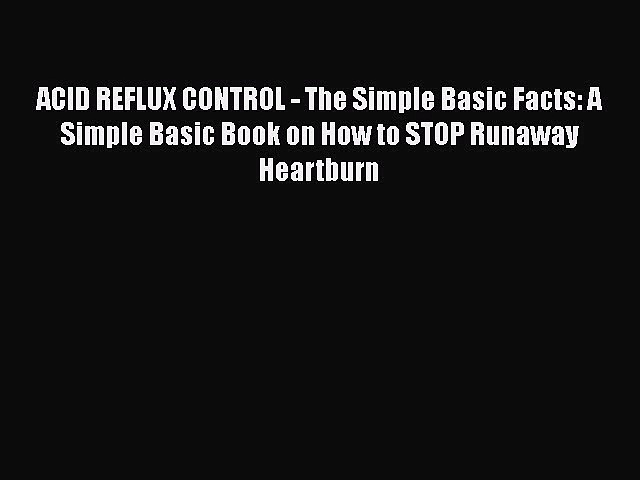 Read ACID REFLUX CONTROL – The Simple Basic Facts: A Simple Basic Book on How to STOP Runaway