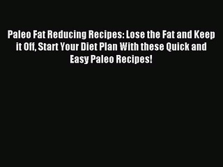 READ book Paleo Fat Reducing Recipes: Lose the Fat and Keep it Off Start Your Diet Plan With