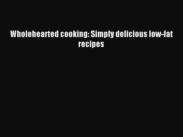 READ book Wholehearted cooking: Simply delicious low-fat recipes Online Free