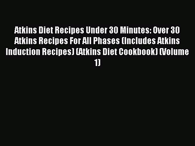 READ book Atkins Diet Recipes Under 30 Minutes: Over 30 Atkins Recipes For All Phases (Includes