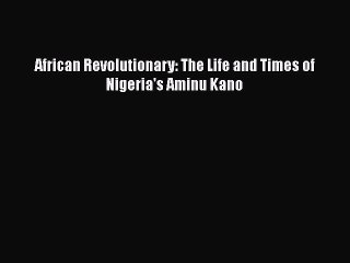 Read African Revolutionary: The Life and Times of Nigeria's Aminu Kano PDF Online