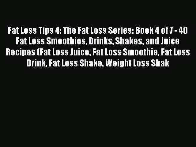 Download Fat Loss Tips 4: The Fat Loss Series: Book 4 of 7 – 40 Fat Loss Smoothies Drinks Shakes