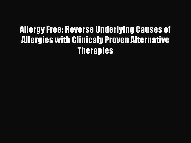 Download Allergy Free: Reverse Underlying Causes of Allergies with Clinicaly Proven Alternative