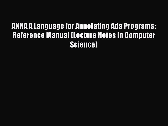 [PDF] ANNA A Language for Annotating Ada Programs: Reference Manual (Lecture Notes in Computer