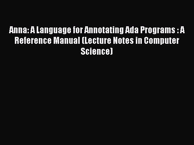 [PDF] Anna: A Language for Annotating Ada Programs : A Reference Manual (Lecture Notes in Computer
