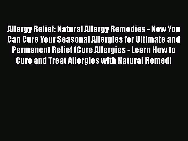 Read Allergy Relief: Natural Allergy Remedies – Now You Can Cure Your Seasonal Allergies for