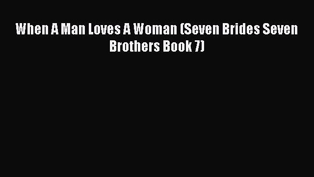 Read When A Man Loves A Woman (Seven Brides Seven Brothers Book 7) Ebook Free