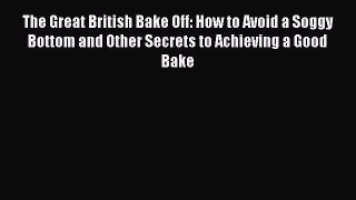 Read The Great British Bake Off: How to Avoid a Soggy Bottom and Other Secrets to Achieving