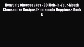 Read Heavenly Cheesecakes - 30 Melt-in-Your-Mouth Cheesecake Recipes (Homemade Happiness Book