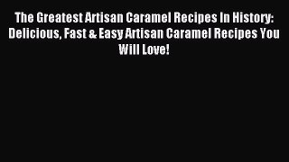 Download The Greatest Artisan Caramel Recipes In History: Delicious Fast & Easy Artisan Caramel