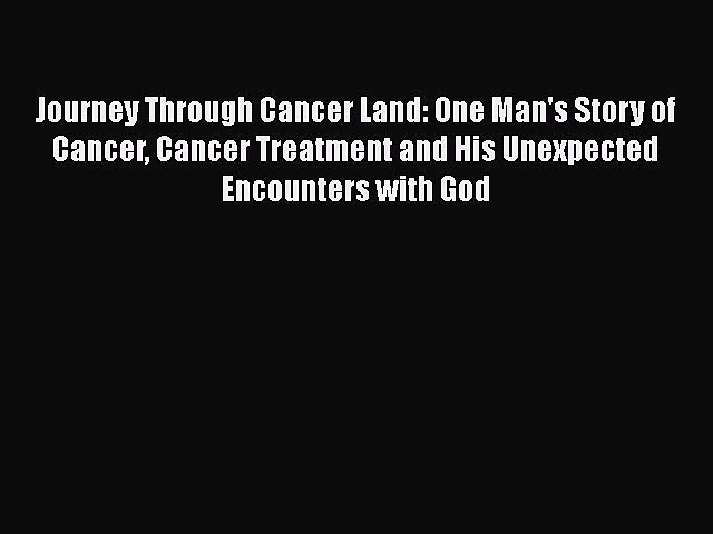 Read Journey Through Cancer Land: One Man's Story of Cancer Cancer Treatment and His Unexpected