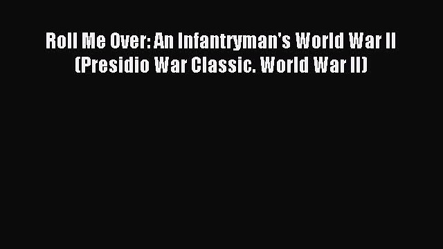 Read Roll Me Over: An Infantryman's World War II (Presidio War Classic. World War II) PDF Free