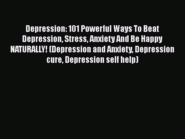 Read Depression: 101 Powerful Ways To Beat Depression Stress Anxiety And Be Happy NATURALLY!