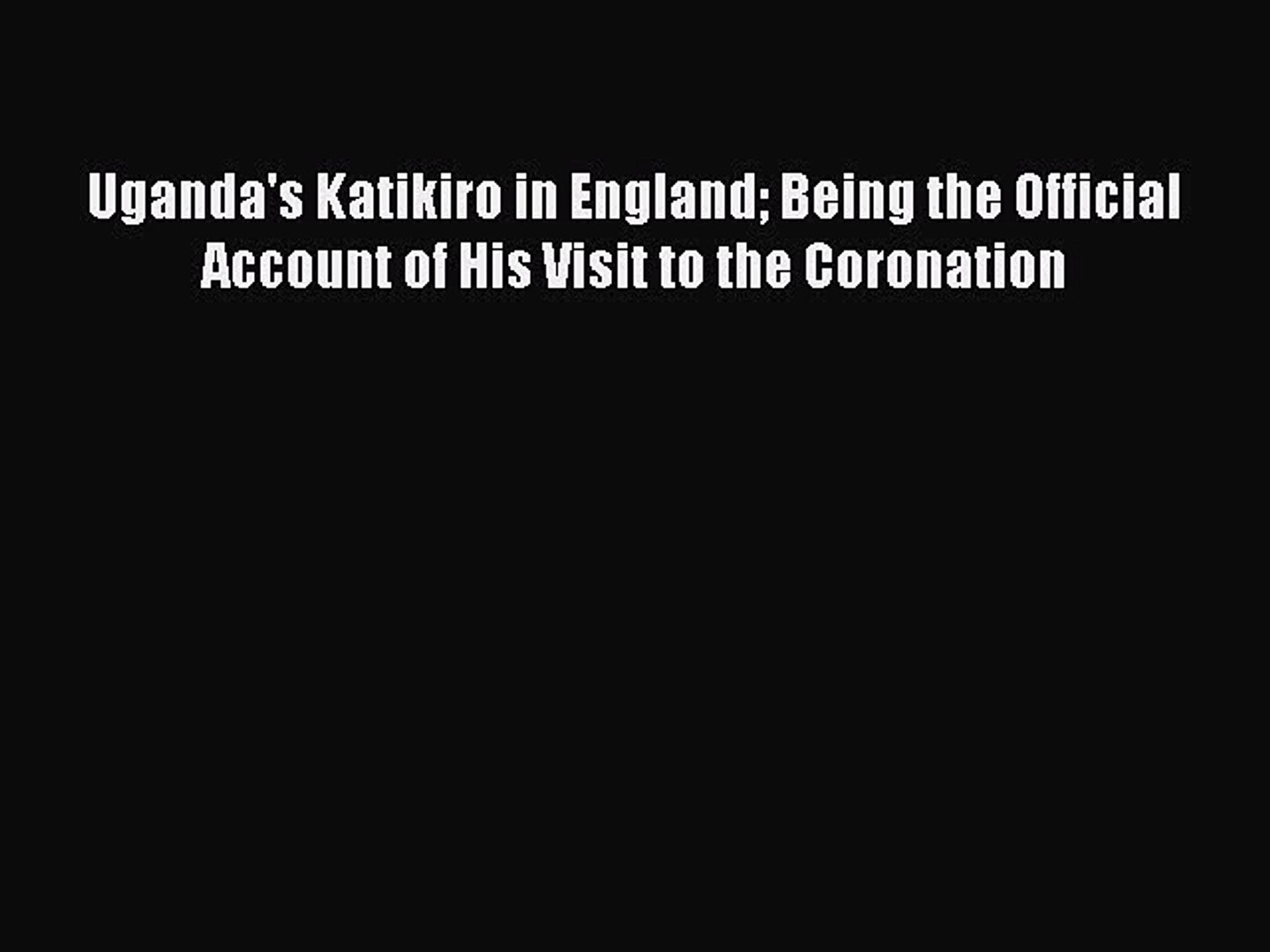 Read Uganda's Katikiro in England Being the Official Account of His Visit to the Coronation