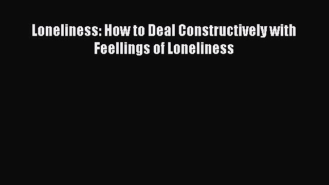 READ book Loneliness: How to Deal Constructively with Feellings of Loneliness# Full Free