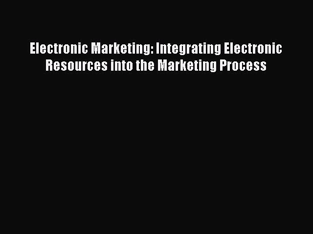 Read Electronic Marketing: Integrating Electronic Resources into the Marketing Process Ebook