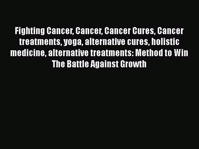 Read Fighting Cancer Cancer Cancer Cures Cancer treatments yoga alternative cures holistic