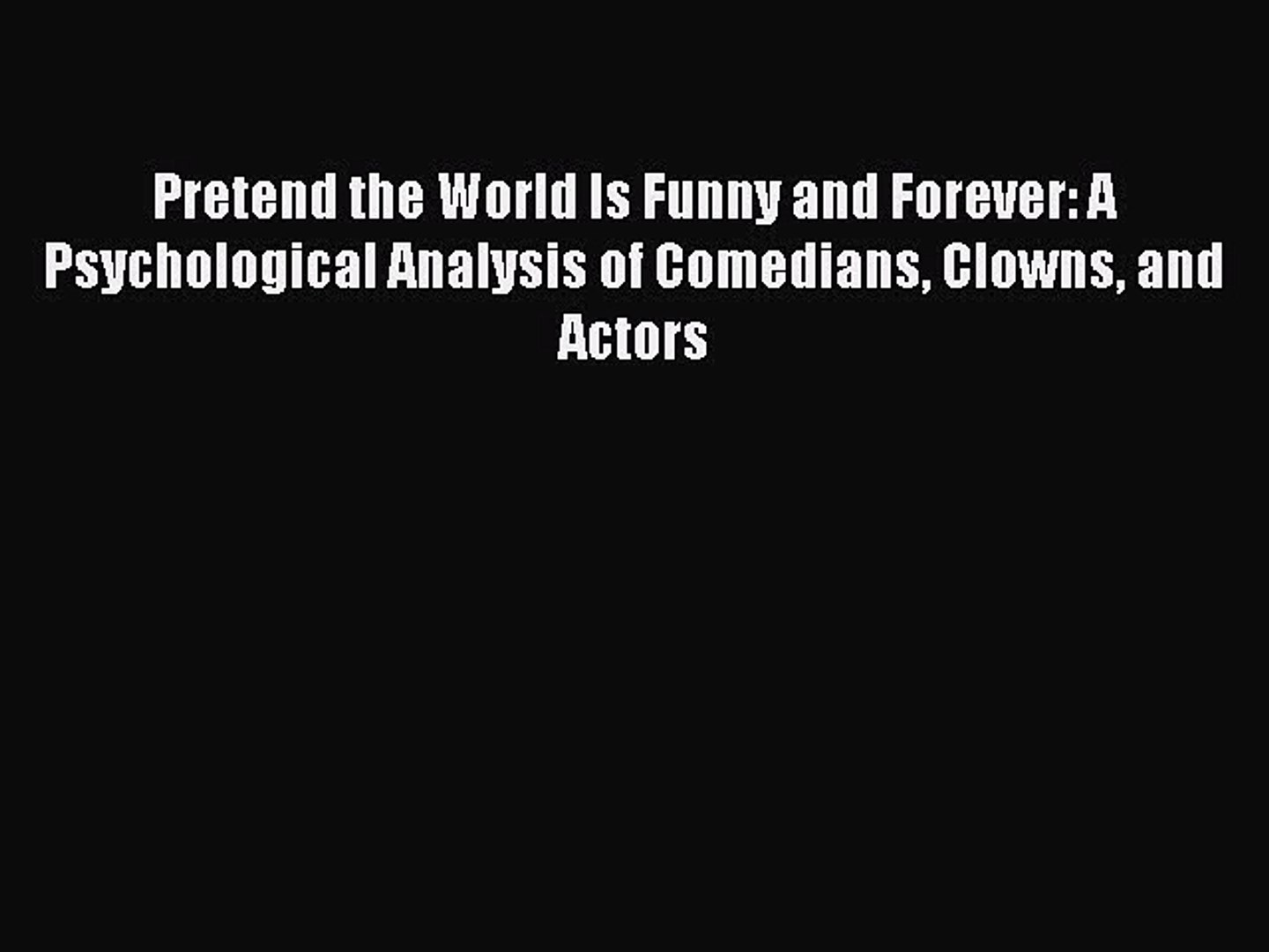 Download Pretend the World Is Funny and Forever: A Psychological Analysis of Comedians Clowns