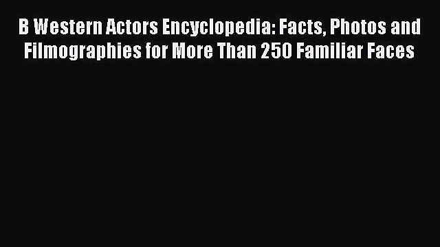 Read B Western Actors Encyclopedia: Facts Photos and Filmographies for More Than 250 Familiar