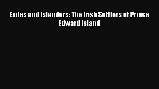 Read Exiles and Islanders: The Irish Settlers of Prince Edward Island PDF Online