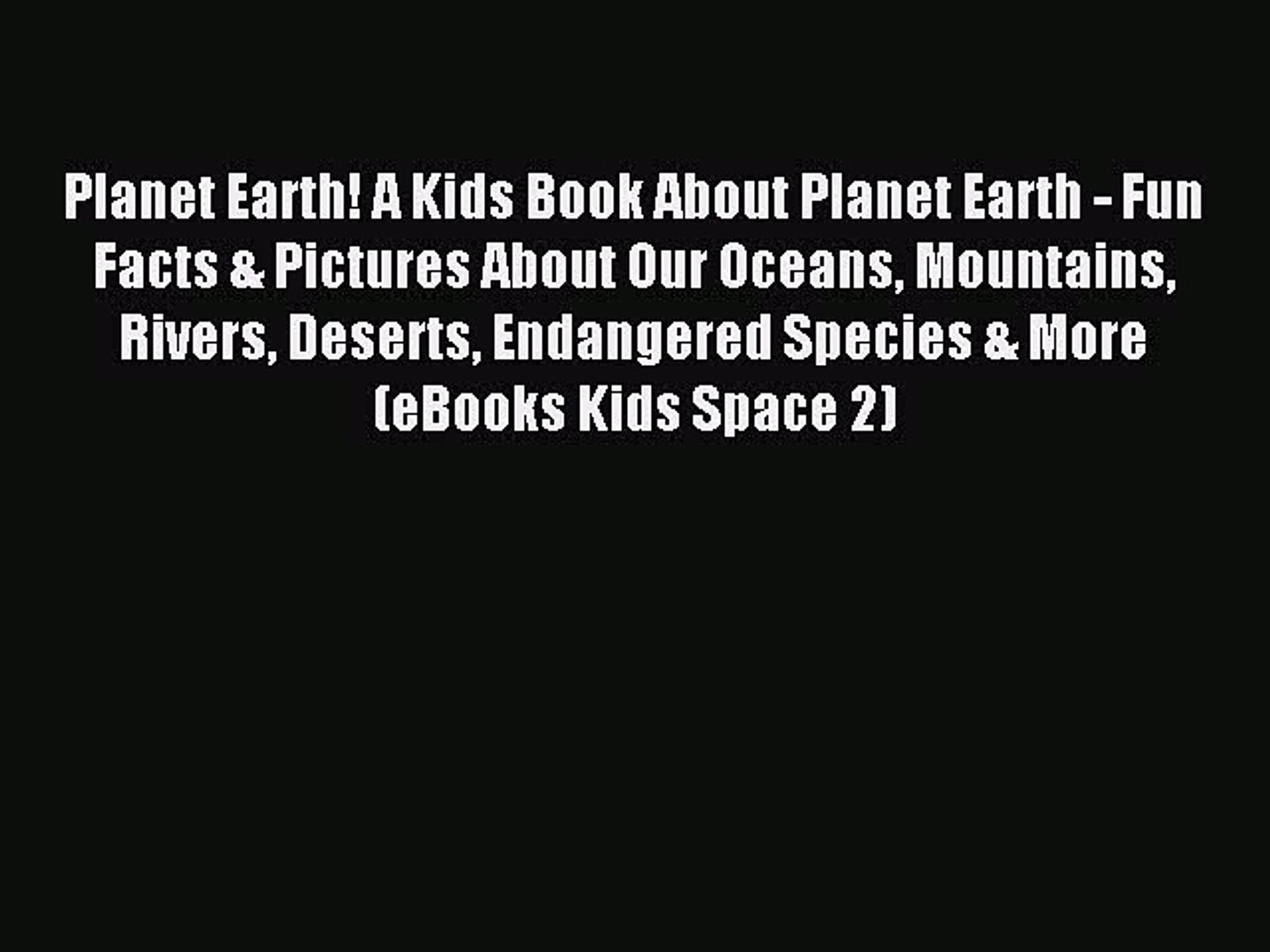 Read Planet Earth! A Kids Book About Planet Earth - Fun Facts & Pictures About Our Oceans Mounta