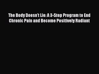 Read The Body Doesn't Lie: A 3-Step Program to End Chronic Pain and Become Positively Radiant