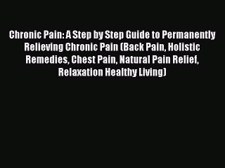 Read Chronic Pain: A Step by Step Guide to Permanently Relieving Chronic Pain (Back Pain Holistic