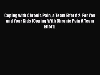 Read Coping with Chronic Pain a Team Effort! 2: For You and Your Kids (Coping With Chronic
