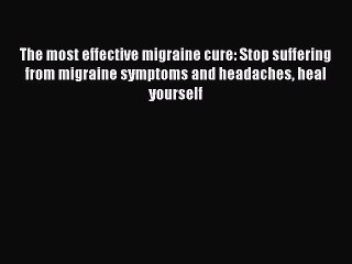 Read The most effective migraine cure: Stop suffering from migraine symptoms and headaches