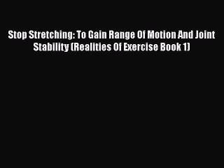 Download Stop Stretching: To Gain Range Of Motion And Joint Stability (Realities Of Exercise