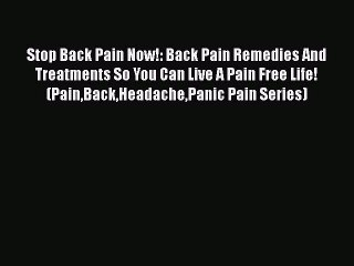 Read Stop Back Pain Now!: Back Pain Remedies And Treatments So You Can Live A Pain Free Life!