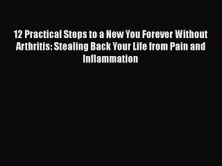 Read 12 Practical Steps to a New You Forever Without Arthritis: Stealing Back Your Life from