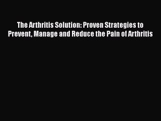 Read The Arthritis Solution: Proven Strategies to Prevent Manage and Reduce the Pain of Arthritis