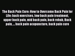 Read The Back Pain Cure: How to Overcome Back Pain for Life: back exercises low back pain treatment