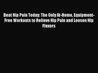 Download Beat Hip Pain Today: The Only At-Home Equipment-Free Workouts to Relieve Hip Pain