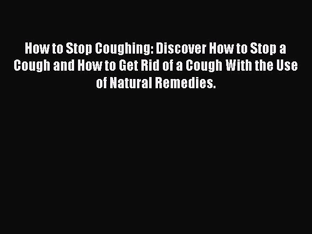 Read How to Stop Coughing: Discover How to Stop a Cough and How to Get Rid of a Cough With