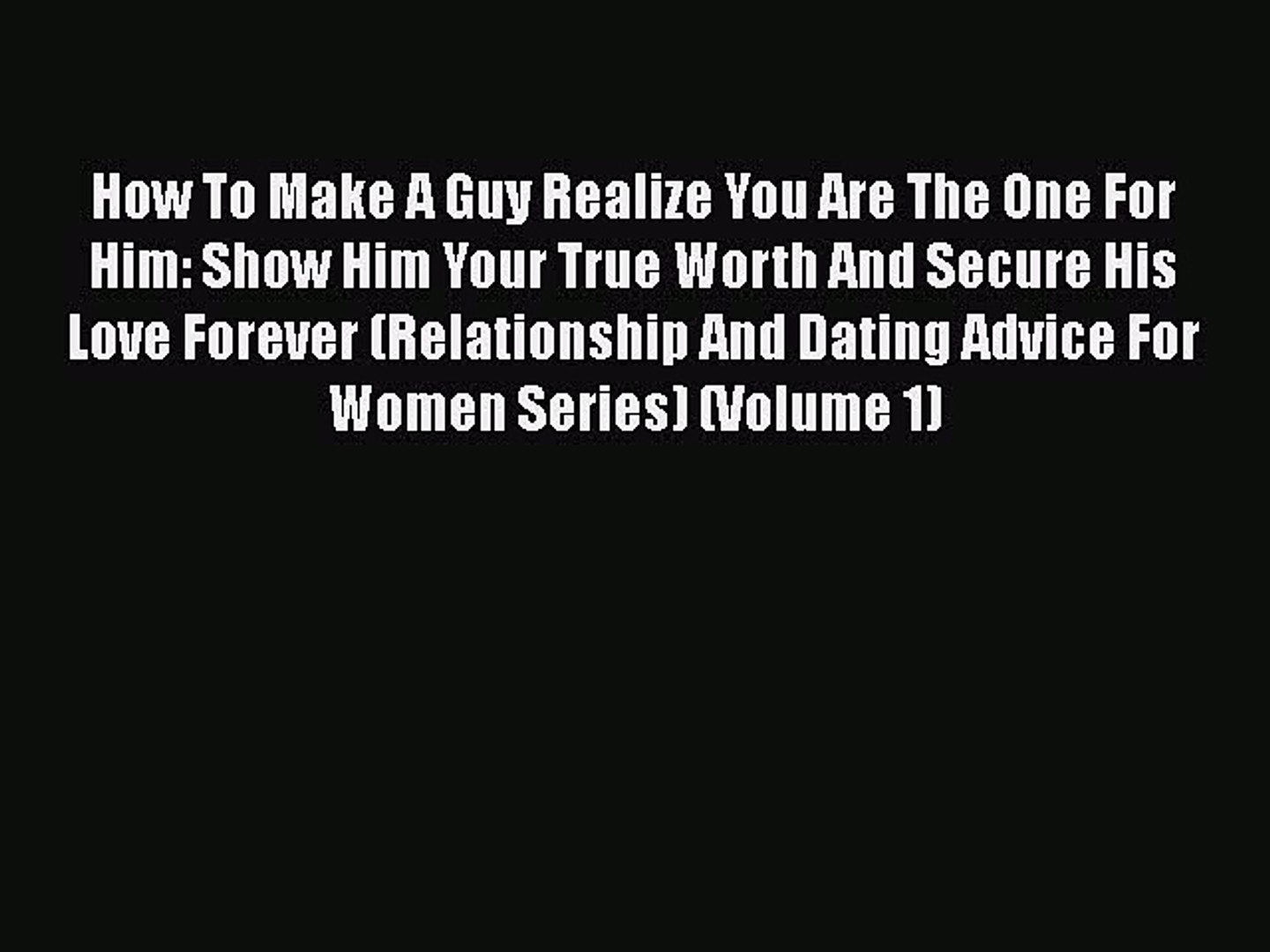 [PDF] How To Make A Guy Realize You Are The One For Him: Show Him Your True  Worth And Secure