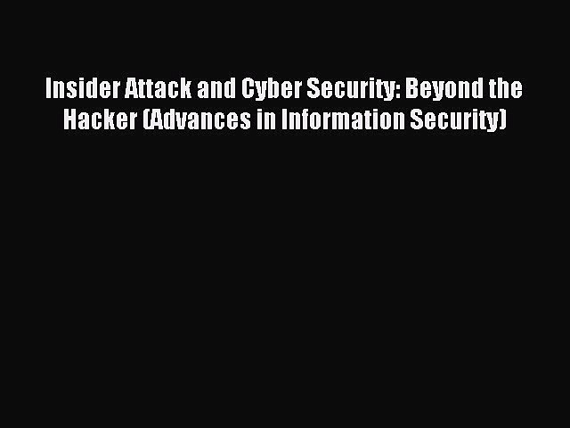 Read Insider Attack and Cyber Security: Beyond the Hacker (Advances in Information Security)