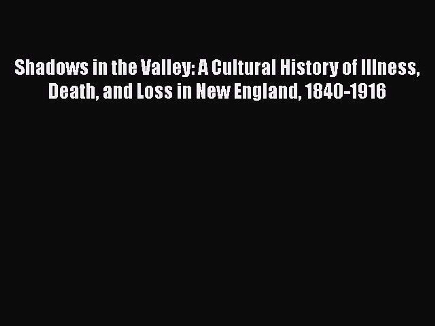 Read Shadows in the Valley: A Cultural History of Illness Death and Loss in New England 1840-1916