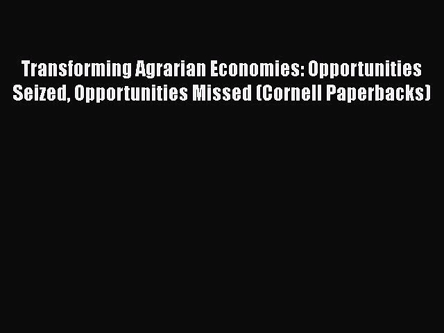 [PDF] Transforming Agrarian Economies: Opportunities Seized Opportunities Missed (Cornell Paperbacks)