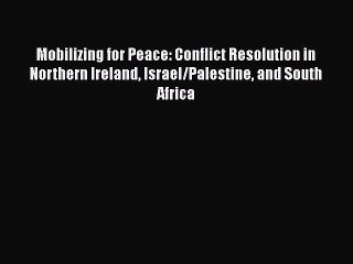 Mobilizing for Peace: Conflict Resolution in Northern Ireland, Israel Palestine, and South Africa